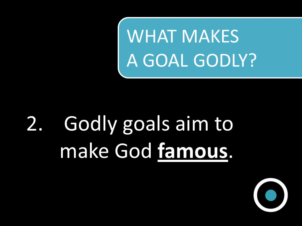 Godly goals aim to make God famous.