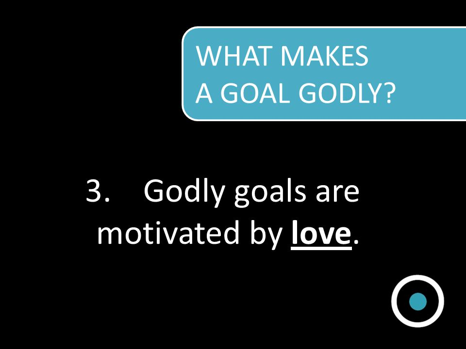Godly goals are motivated by love.