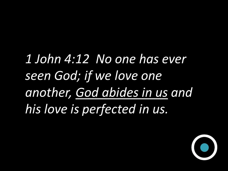 1 John 4:12 No one has ever seen God; if we love one another, God abides in us and his love is perfected in us.