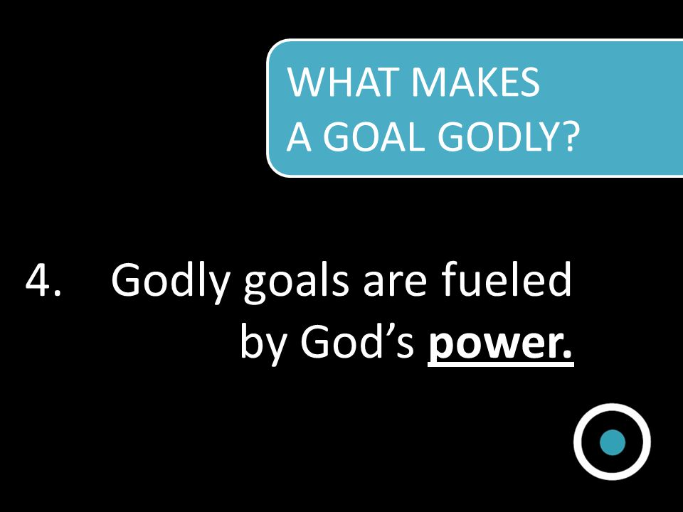 Godly goals are fueled by God's power.