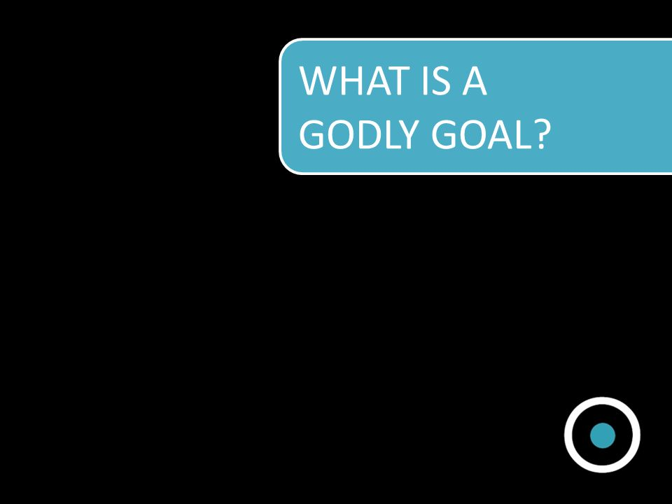 WHAT IS A GODLY GOAL