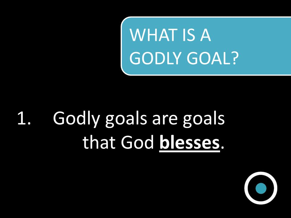 Godly goals are goals that God blesses.