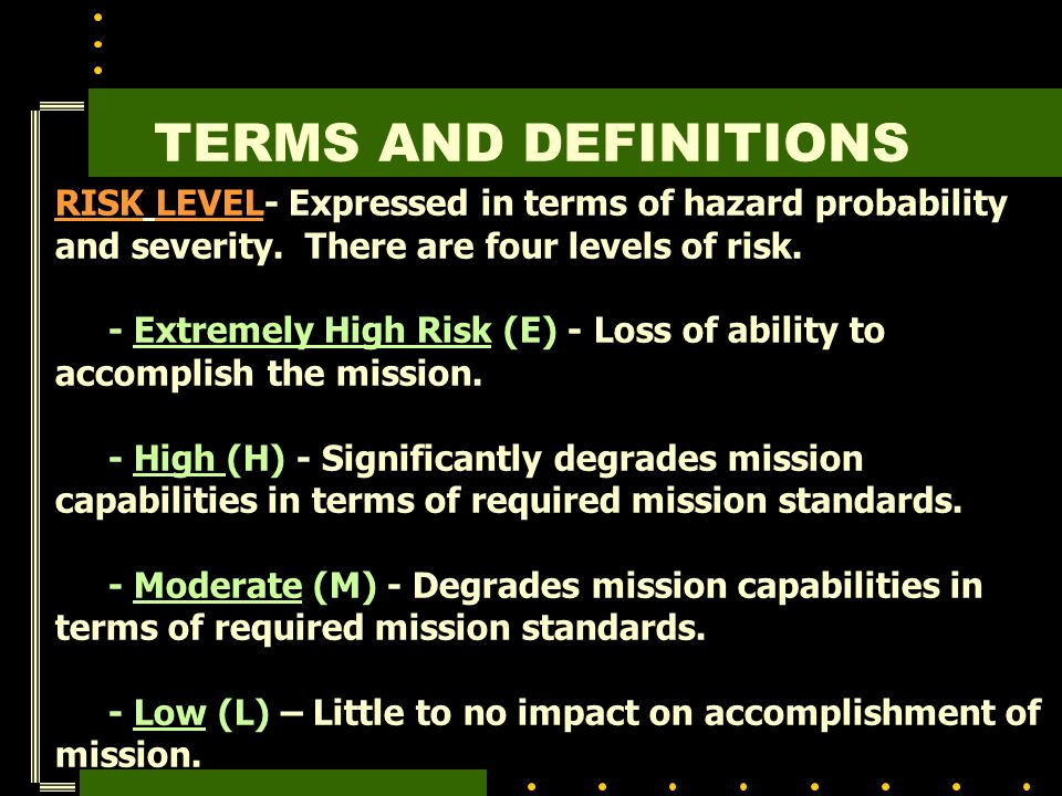 TERMS AND DEFINITIONS RISK LEVEL- Expressed in terms of hazard probability and severity. There are four levels of risk.