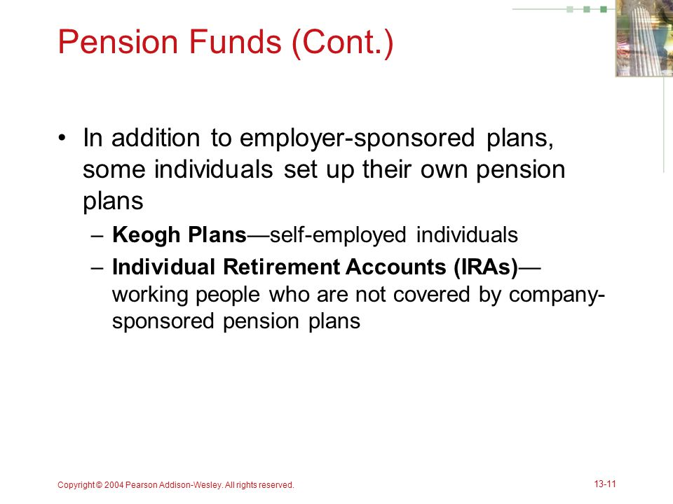 Pension Funds (Cont.) In addition to employer-sponsored plans, some individuals set up their own pension plans.