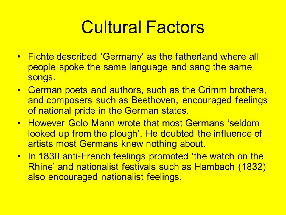 Cultural Factors Fichte described 'Germany' as the fatherland where all people spoke the same language and sang the same songs.