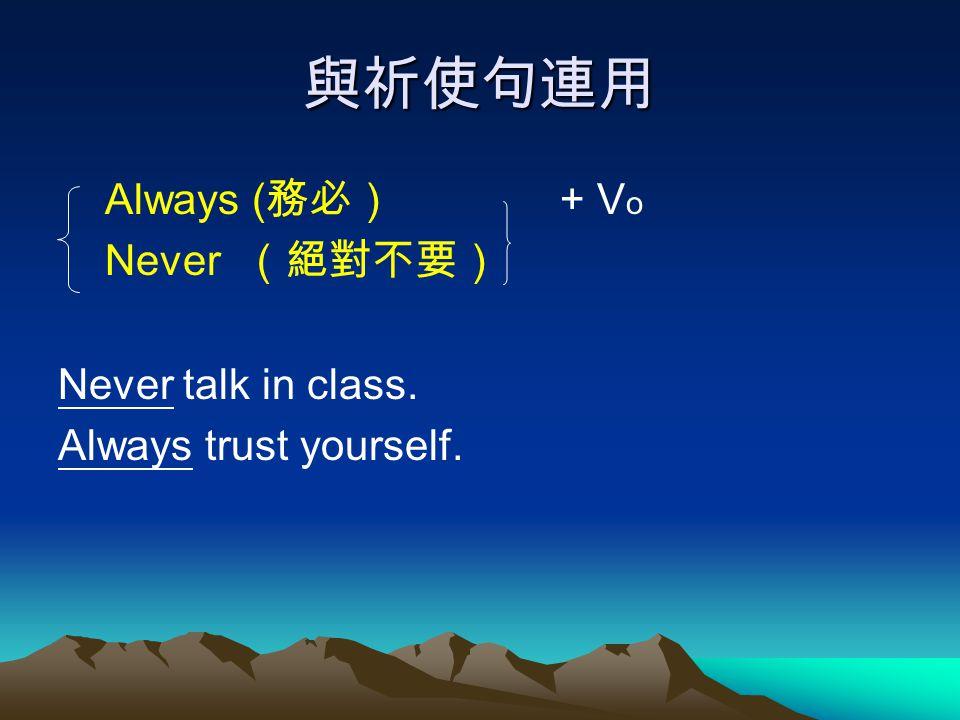 與祈使句連用 Always (務必) + Vo Never (絕對不要) Never talk in class.