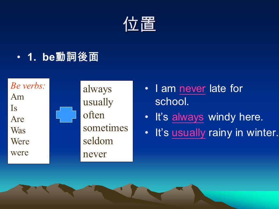 位置 1. be動詞後面 I am never late for school. It's always windy here.