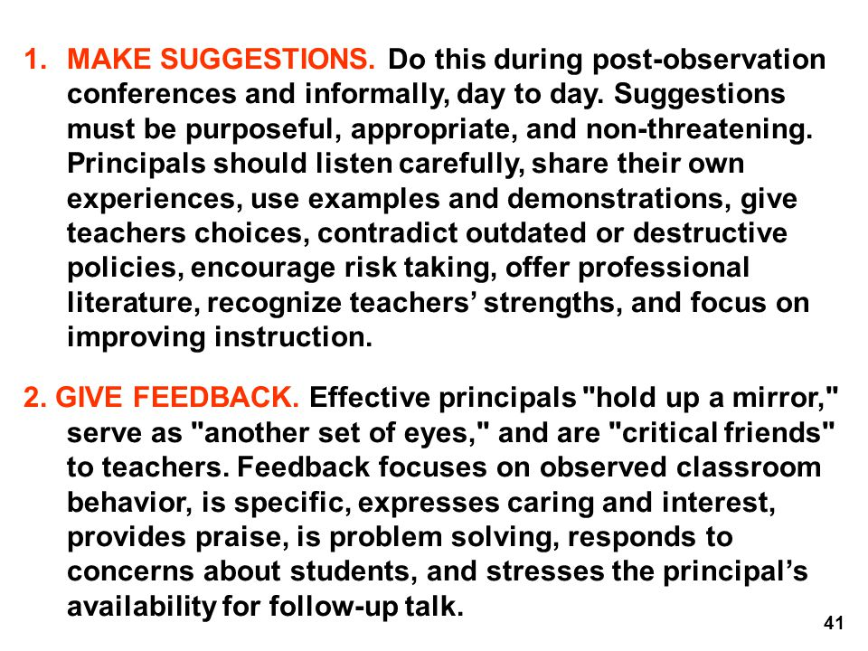 MAKE SUGGESTIONS. Do this during post-observation conferences and informally, day to day. Suggestions must be purposeful, appropriate, and non-threatening. Principals should listen carefully, share their own experiences, use examples and demonstrations, give teachers choices, contradict outdated or destructive policies, encourage risk taking, offer professional literature, recognize teachers' strengths, and focus on improving instruction.