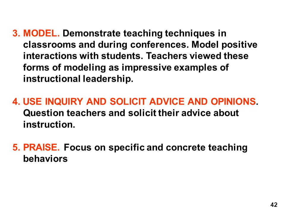 3. MODEL. Demonstrate teaching techniques in classrooms and during conferences. Model positive interactions with students. Teachers viewed these forms of modeling as impressive examples of instructional leadership.
