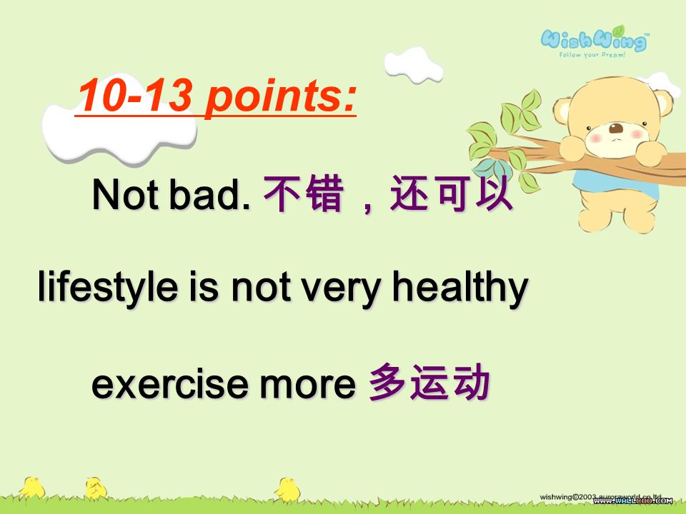 10-13 points: Not bad. 不错,还可以 lifestyle is not very healthy