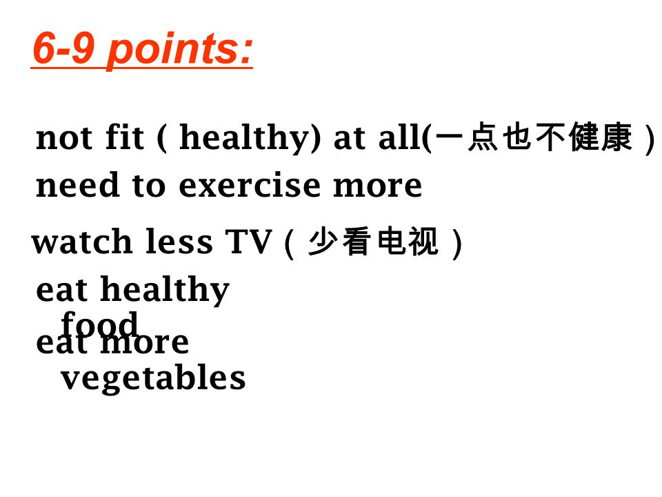 6-9 points: not fit ( healthy) at all(一点也不健康) need to exercise more