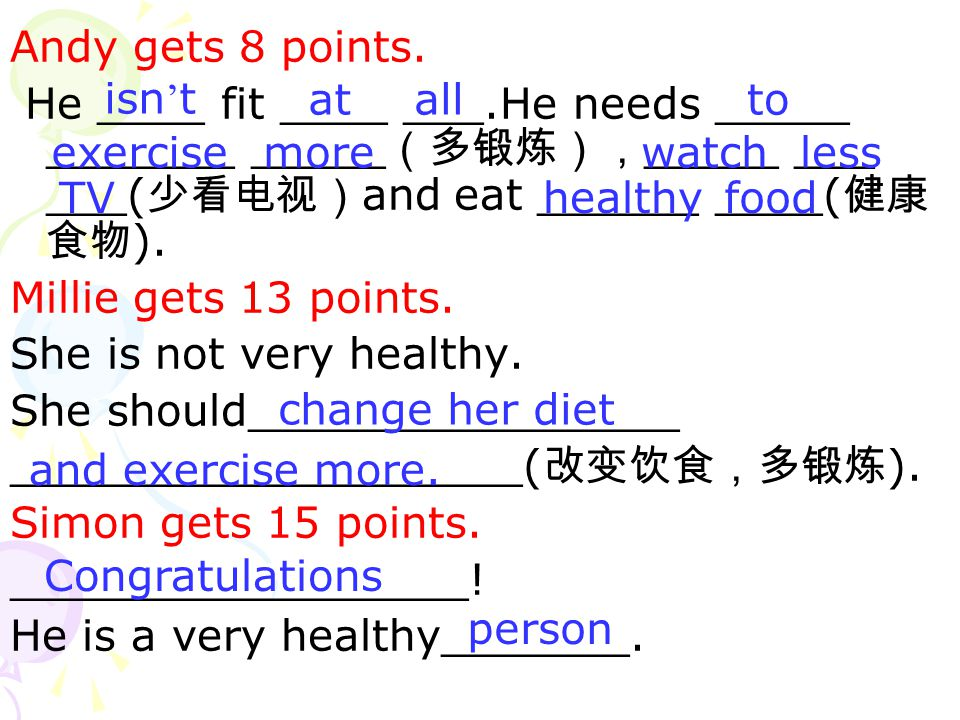Andy gets 8 points. He ____ fit ____ ___.He needs _____ _______ _____(多锻炼),_____ ___ ___(少看电视)and eat ______ ____(健康食物).