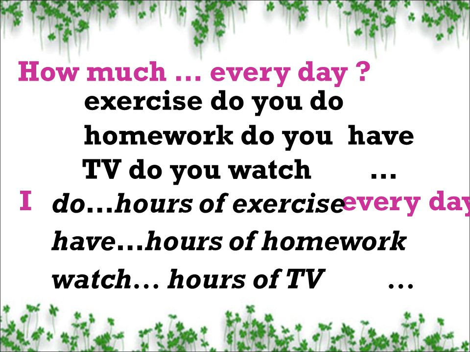 How much … every day exercise do you do. homework do you have. TV do you watch … I every day.