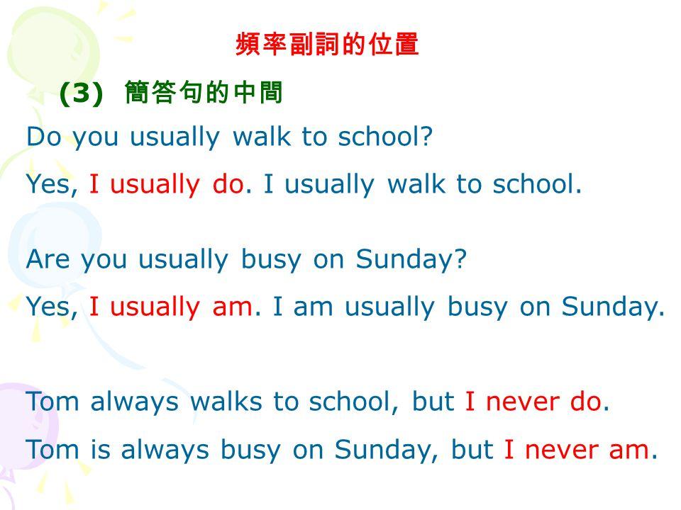 頻率副詞的位置 (3) 簡答句的中間. Do you usually walk to school Yes, I usually do. I usually walk to school. Are you usually busy on Sunday