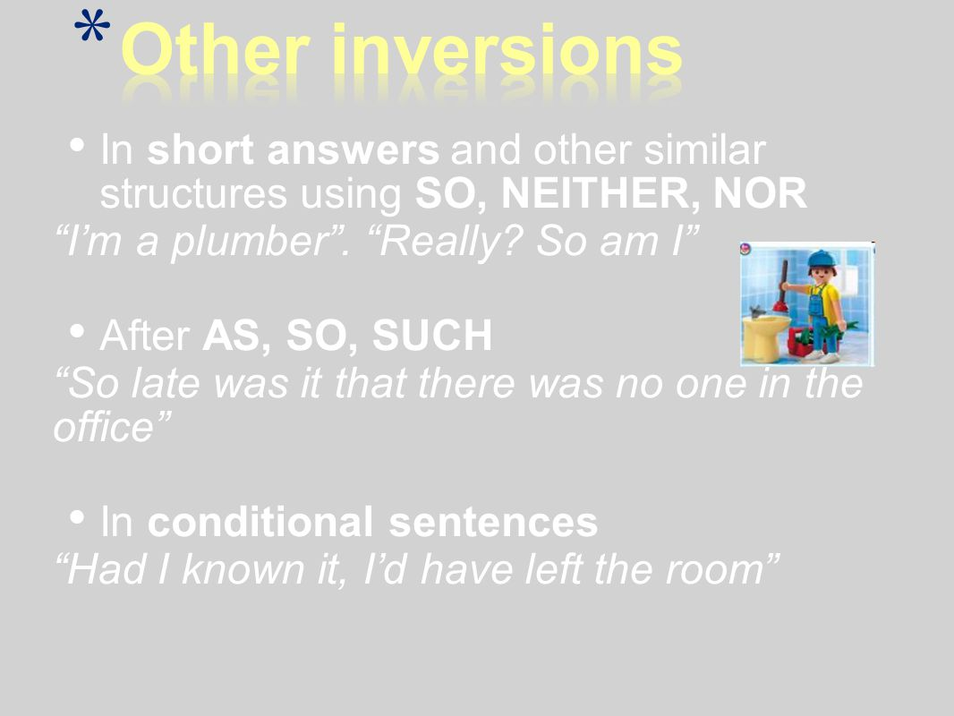 Other inversions In short answers and other similar structures using SO, NEITHER, NOR. I'm a plumber . Really So am I