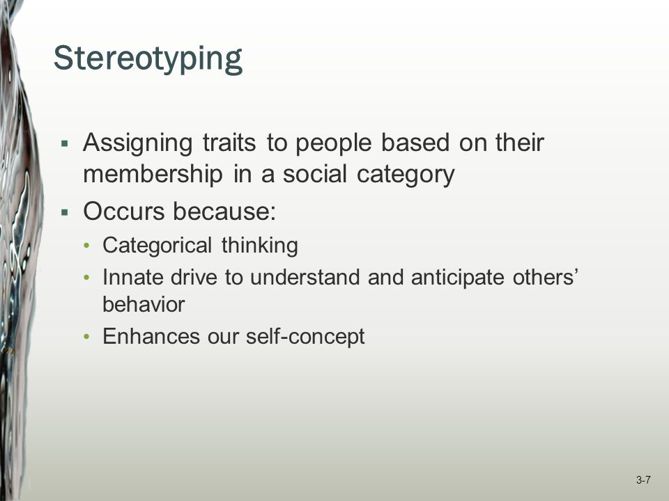Stereotyping Assigning traits to people based on their membership in a social category. Occurs because: