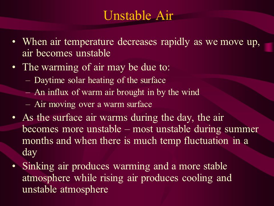 Unstable Air When air temperature decreases rapidly as we move up, air becomes unstable. The warming of air may be due to: