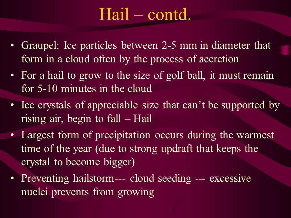 Hail – contd. Graupel: Ice particles between 2-5 mm in diameter that form in a cloud often by the process of accretion.