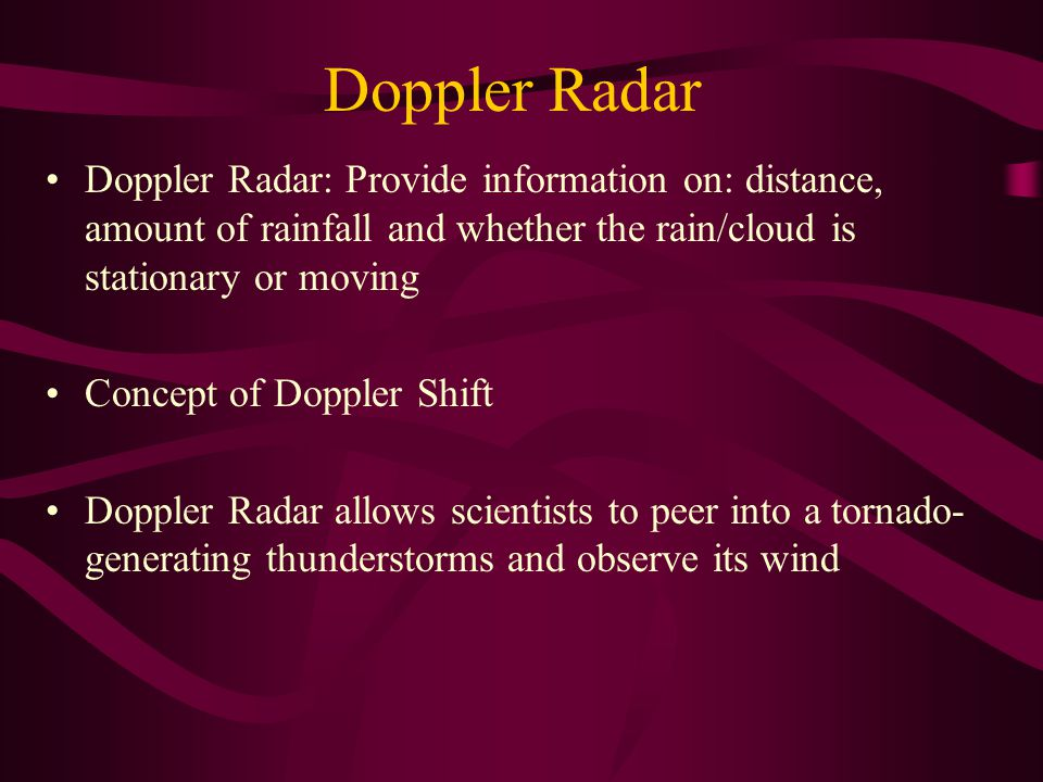 Doppler Radar Doppler Radar: Provide information on: distance, amount of rainfall and whether the rain/cloud is stationary or moving.