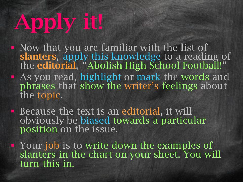 Apply it! Now that you are familiar with the list of slanters, apply this knowledge to a reading of the editorial, Abolish High School Football!