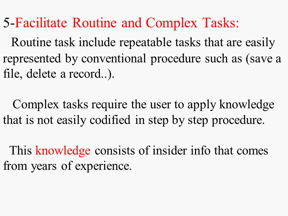 5-Facilitate Routine and Complex Tasks: Routine task include repeatable tasks that are easily represented by conventional procedure such as (save a file, delete a record..).