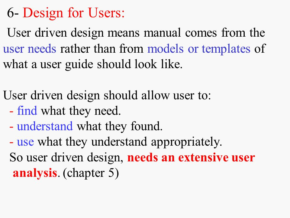 6- Design for Users: User driven design means manual comes from the user needs rather than from models or templates of what a user guide should look like.