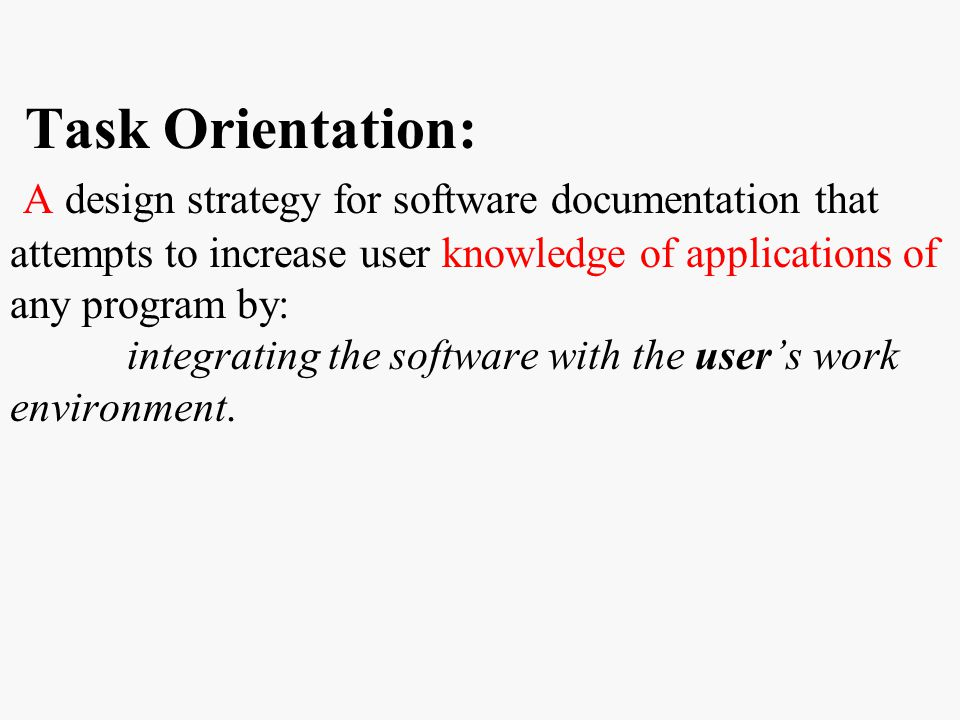 Task Orientation: A design strategy for software documentation that attempts to increase user knowledge of applications of any program by: integrating the software with the user's work environment.