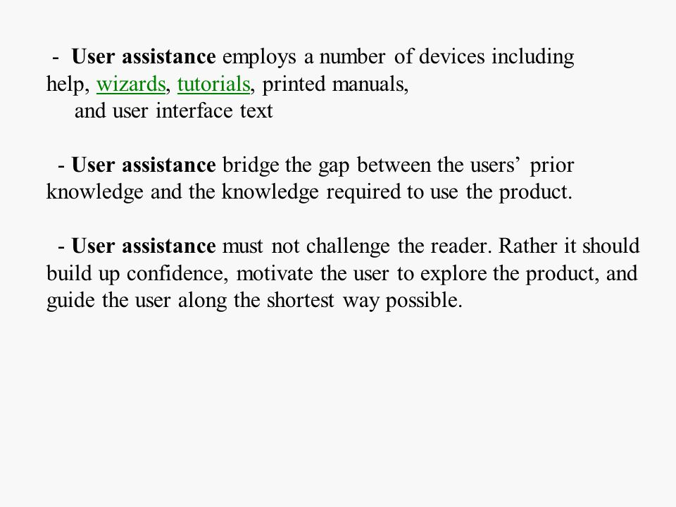 - User assistance employs a number of devices including help, wizards, tutorials, printed manuals, and user interface text - User assistance bridge the gap between the users' prior knowledge and the knowledge required to use the product.