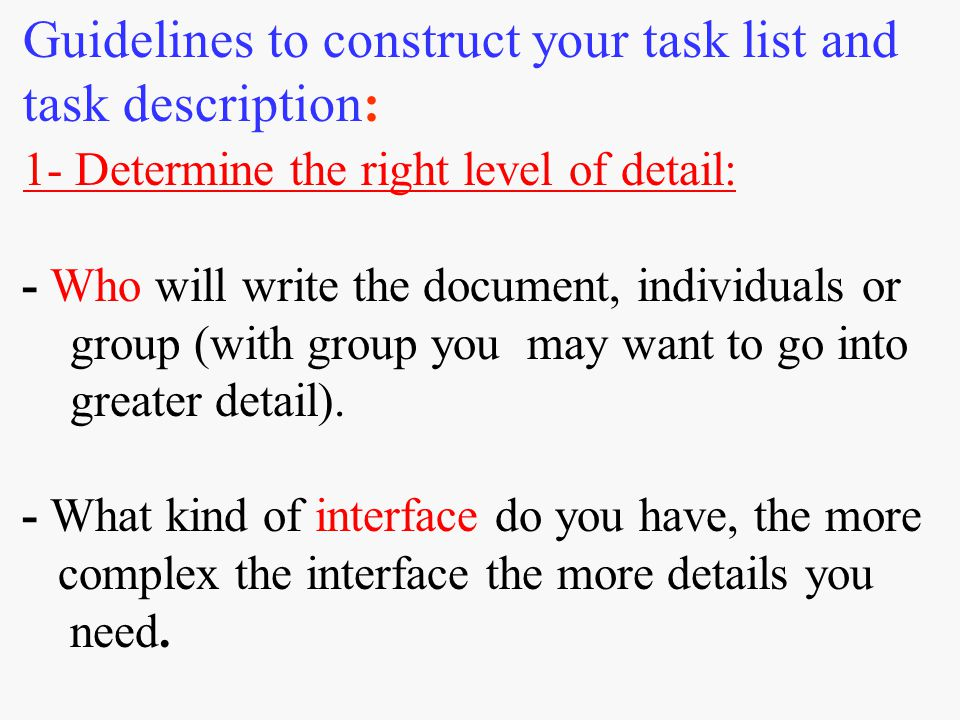 Guidelines to construct your task list and task description: 1- Determine the right level of detail: - Who will write the document, individuals or group (with group you may want to go into greater detail).