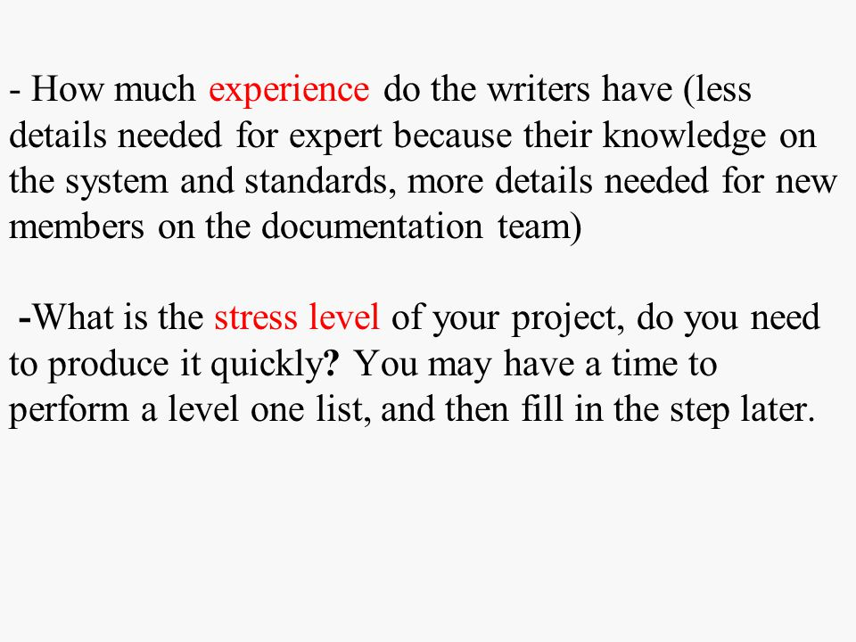 - How much experience do the writers have (less details needed for expert because their knowledge on the system and standards, more details needed for new members on the documentation team) -What is the stress level of your project, do you need to produce it quickly.