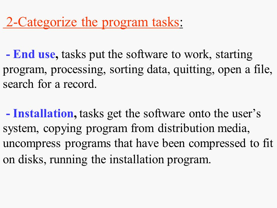 2-Categorize the program tasks: - End use, tasks put the software to work, starting program, processing, sorting data, quitting, open a file, search for a record.