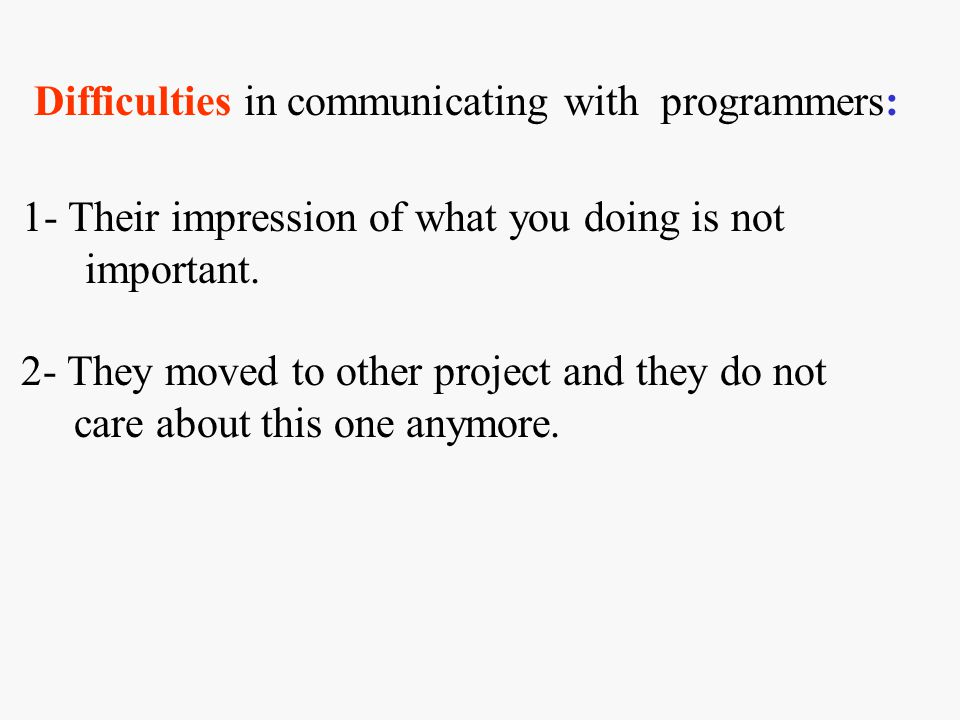 Difficulties in communicating with programmers: 1- Their impression of what you doing is not important.