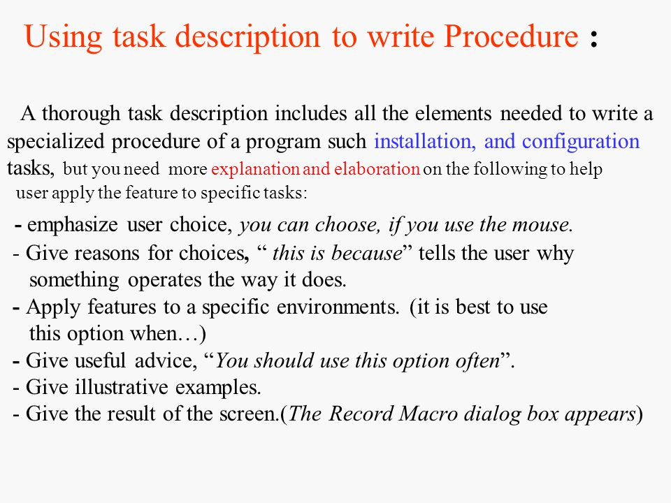 Using task description to write Procedure : A thorough task description includes all the elements needed to write a specialized procedure of a program such installation, and configuration tasks, but you need more explanation and elaboration on the following to help user apply the feature to specific tasks: - emphasize user choice, you can choose, if you use the mouse.