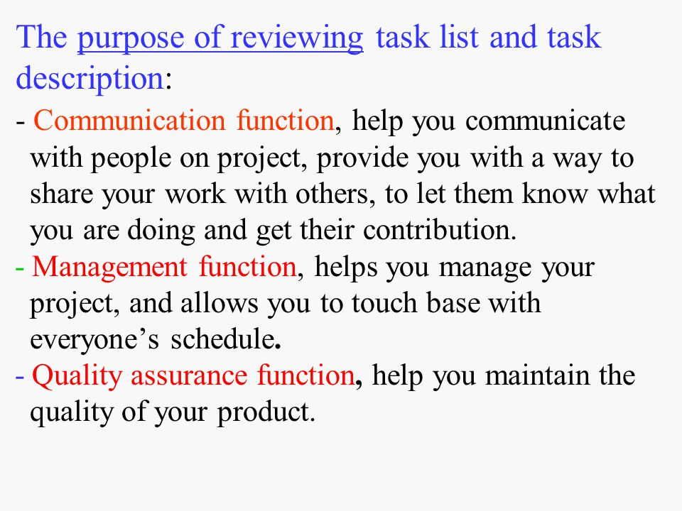 The purpose of reviewing task list and task description: - Communication function, help you communicate with people on project, provide you with a way to share your work with others, to let them know what you are doing and get their contribution.