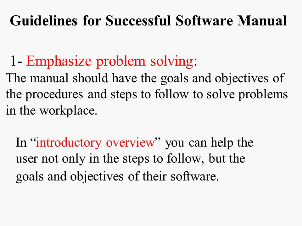 Guidelines for Successful Software Manual 1- Emphasize problem solving: The manual should have the goals and objectives of the procedures and steps to follow to solve problems in the workplace.