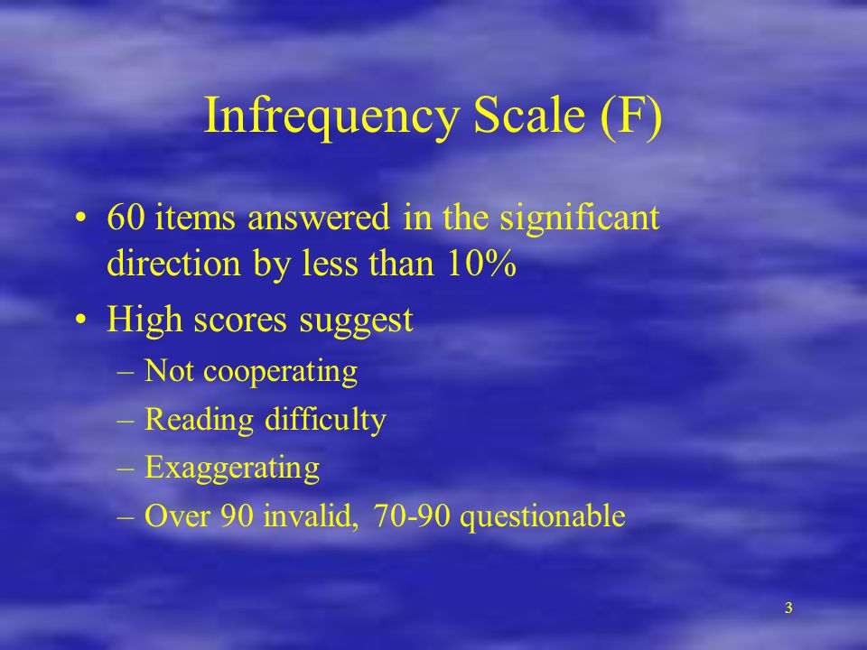 Infrequency Scale (F) 60 items answered in the significant direction by less than 10% High scores suggest.