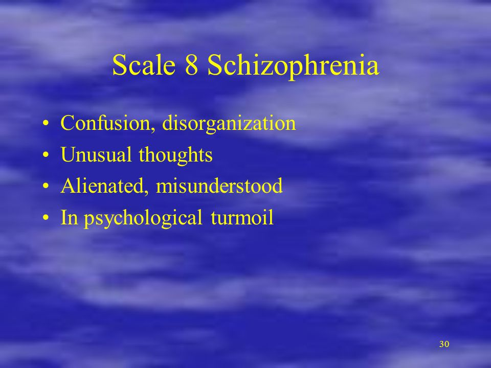 Scale 8 Schizophrenia Confusion, disorganization Unusual thoughts