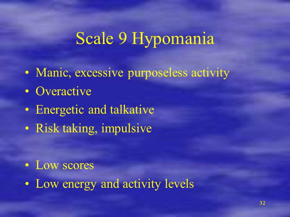 Scale 9 Hypomania Manic, excessive purposeless activity Overactive