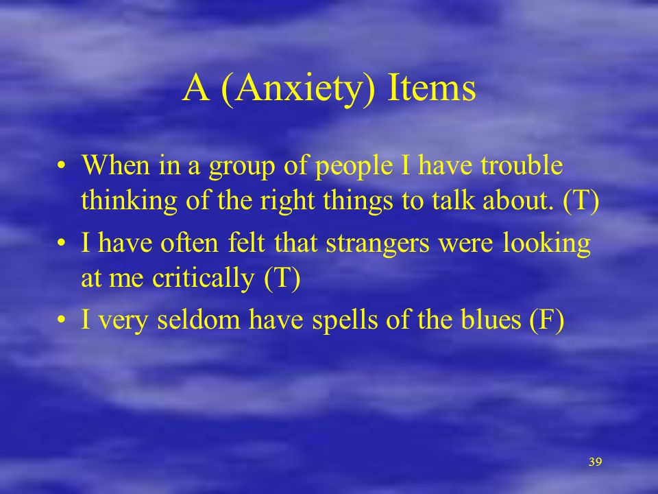 A (Anxiety) Items When in a group of people I have trouble thinking of the right things to talk about. (T)