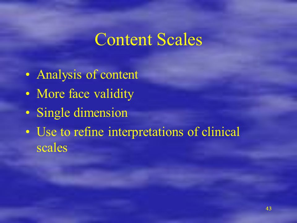 Content Scales Analysis of content More face validity Single dimension