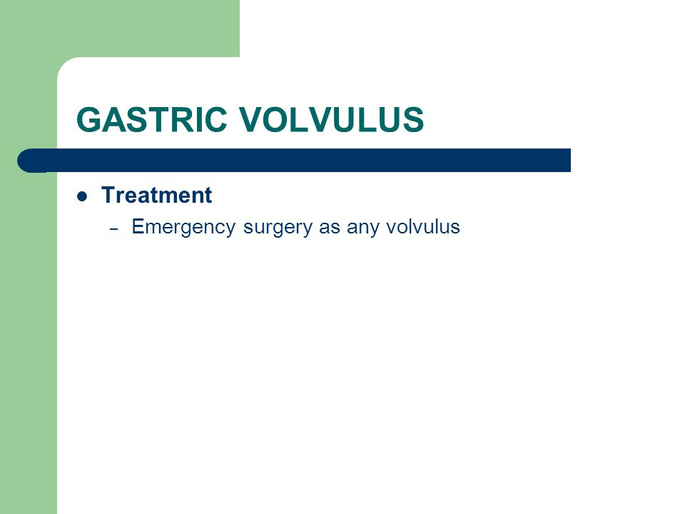 GASTRIC VOLVULUS Treatment Emergency surgery as any volvulus