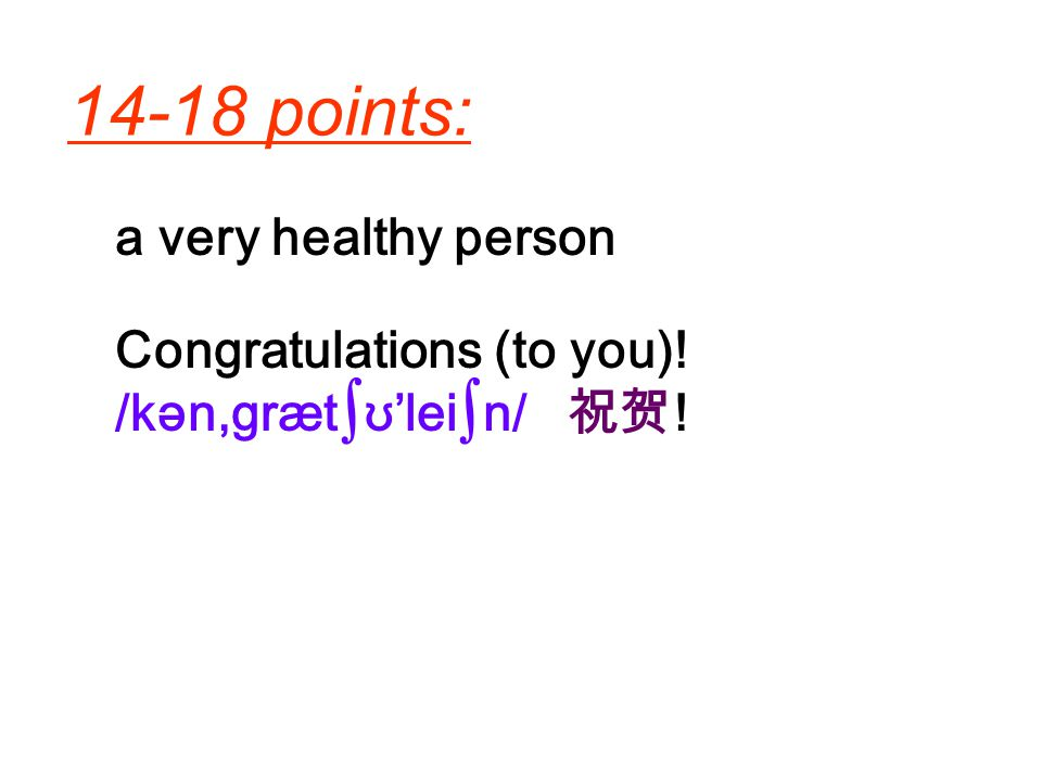 14-18 points: a very healthy person Congratulations (to you)!