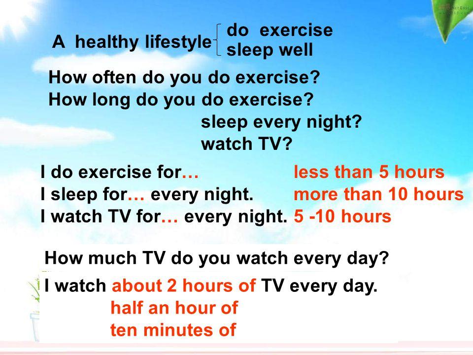 do exercise A healthy lifestyle. sleep well. How often do you do exercise How long do you do exercise