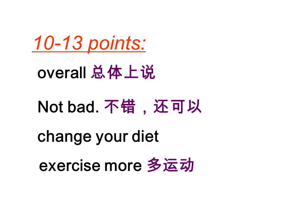 10-13 points: overall 总体上说 Not bad. 不错,还可以 change your diet