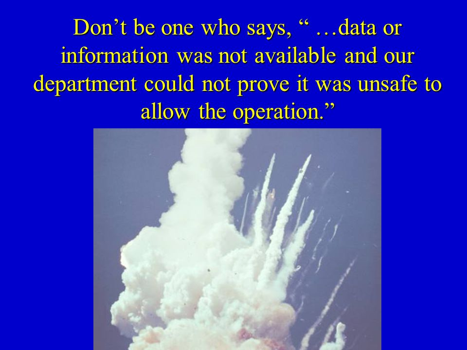 Don't be one who says, …data or information was not available and our department could not prove it was unsafe to allow the operation.
