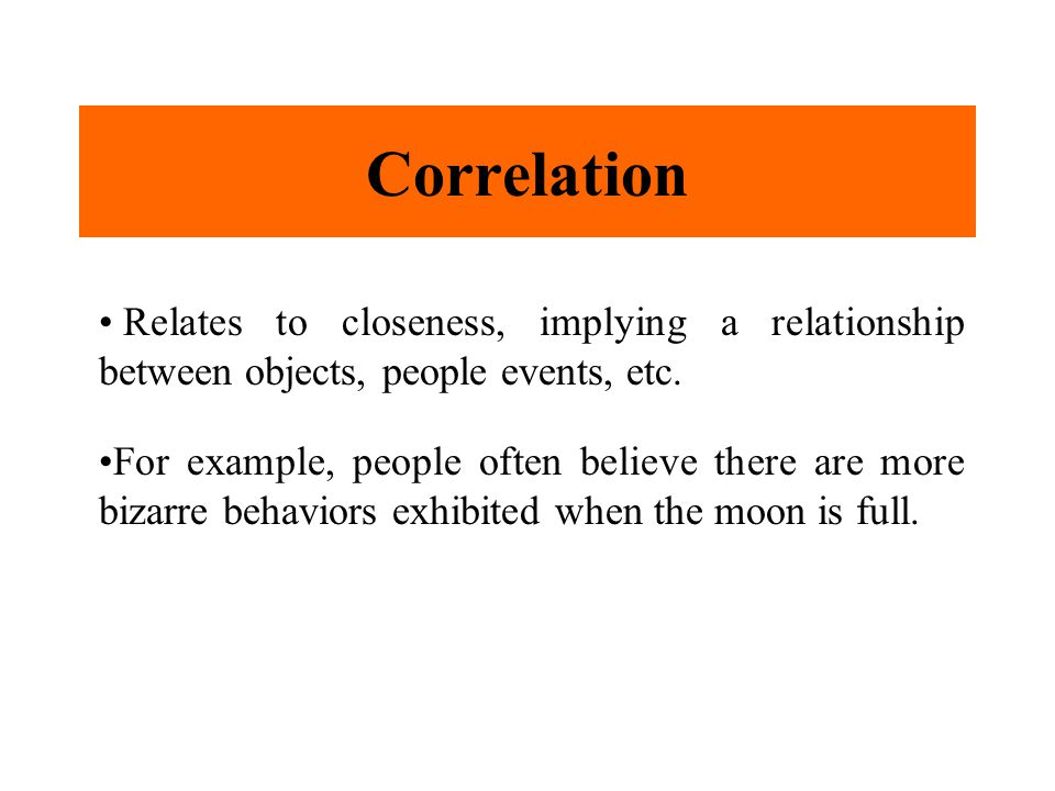 Correlation Relates to closeness, implying a relationship between objects, people events, etc.