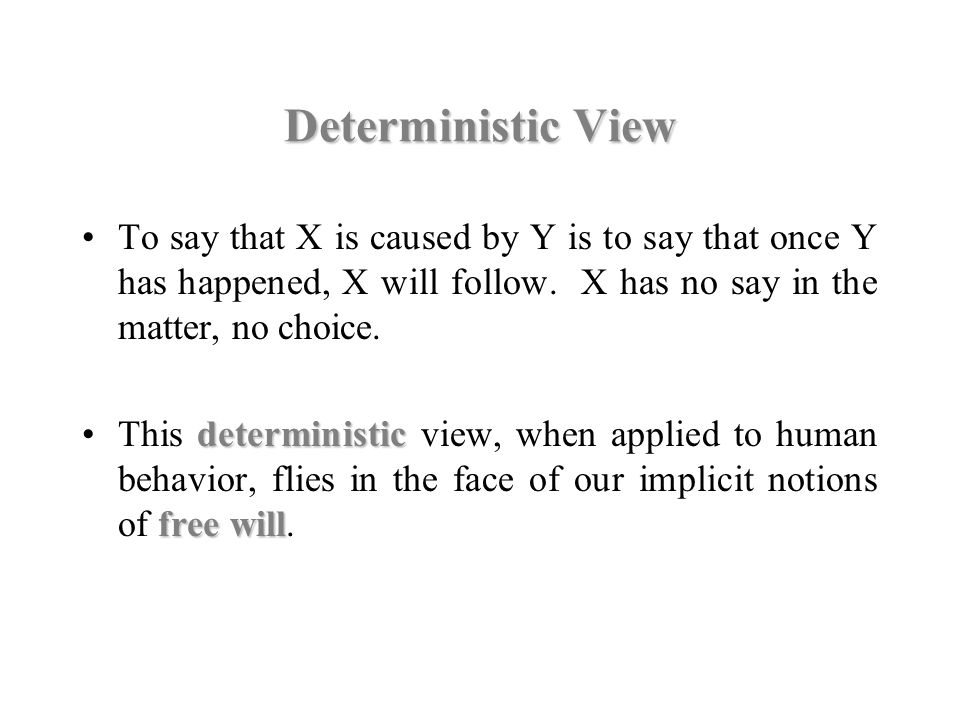 Deterministic View To say that X is caused by Y is to say that once Y has happened, X will follow. X has no say in the matter, no choice.