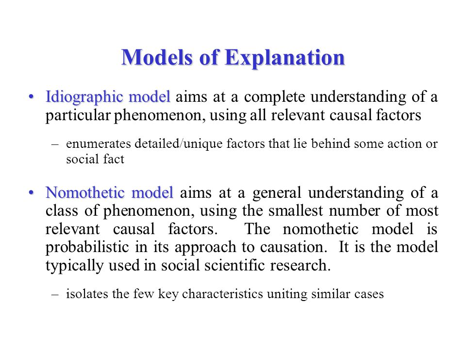 Models of Explanation Idiographic model aims at a complete understanding of a particular phenomenon, using all relevant causal factors.