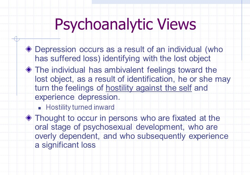 Psychoanalytic Views Depression occurs as a result of an individual (who has suffered loss) identifying with the lost object.