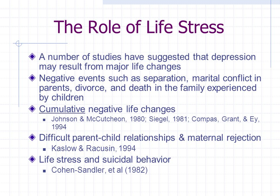 The Role of Life Stress A number of studies have suggested that depression may result from major life changes.